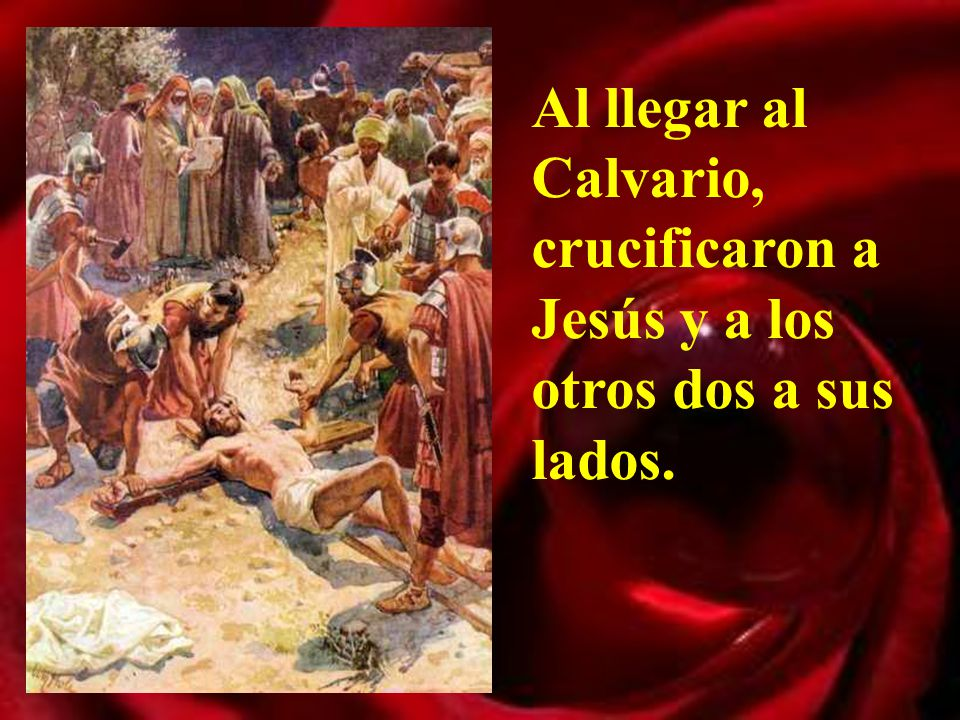 Al llegar al Calvario, crucificaron a Jesús y a los otros dos a sus lados.