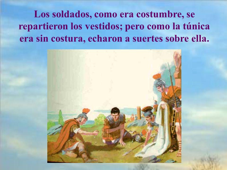 Los soldados, como era costumbre, se repartieron los vestidos; pero como la túnica era sin costura, echaron a suertes sobre ella.