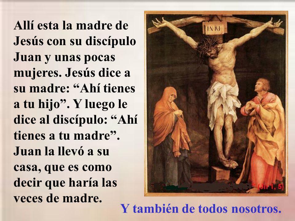Allí esta la madre de Jesús con su discípulo Juan y unas pocas mujeres