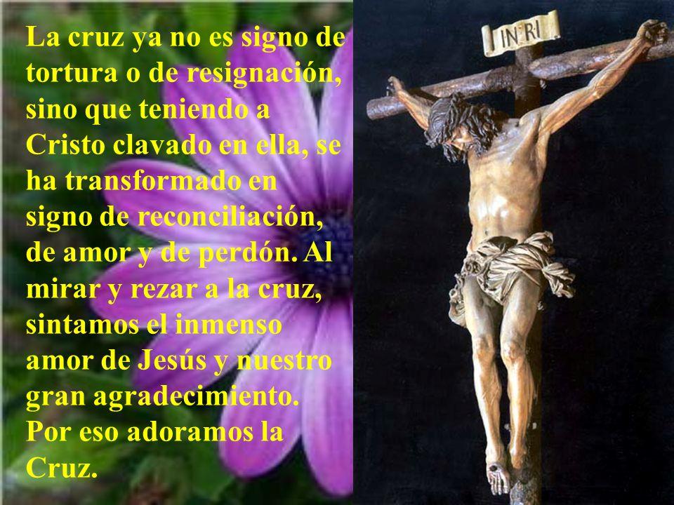 La cruz ya no es signo de tortura o de resignación, sino que teniendo a Cristo clavado en ella, se ha transformado en signo de reconciliación, de amor y de perdón.
