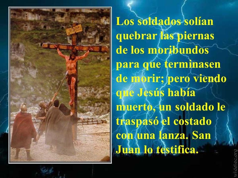 Los soldados solían quebrar las piernas de los moribundos para que terminasen de morir; pero viendo que Jesús había muerto, un soldado le traspasó el costado con una lanza.