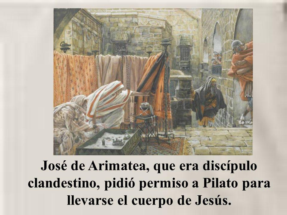 José de Arimatea, que era discípulo clandestino, pidió permiso a Pilato para llevarse el cuerpo de Jesús.