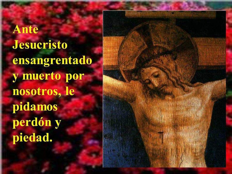Ante Jesucristo ensangrentado y muerto por nosotros, le pidamos perdón y piedad.