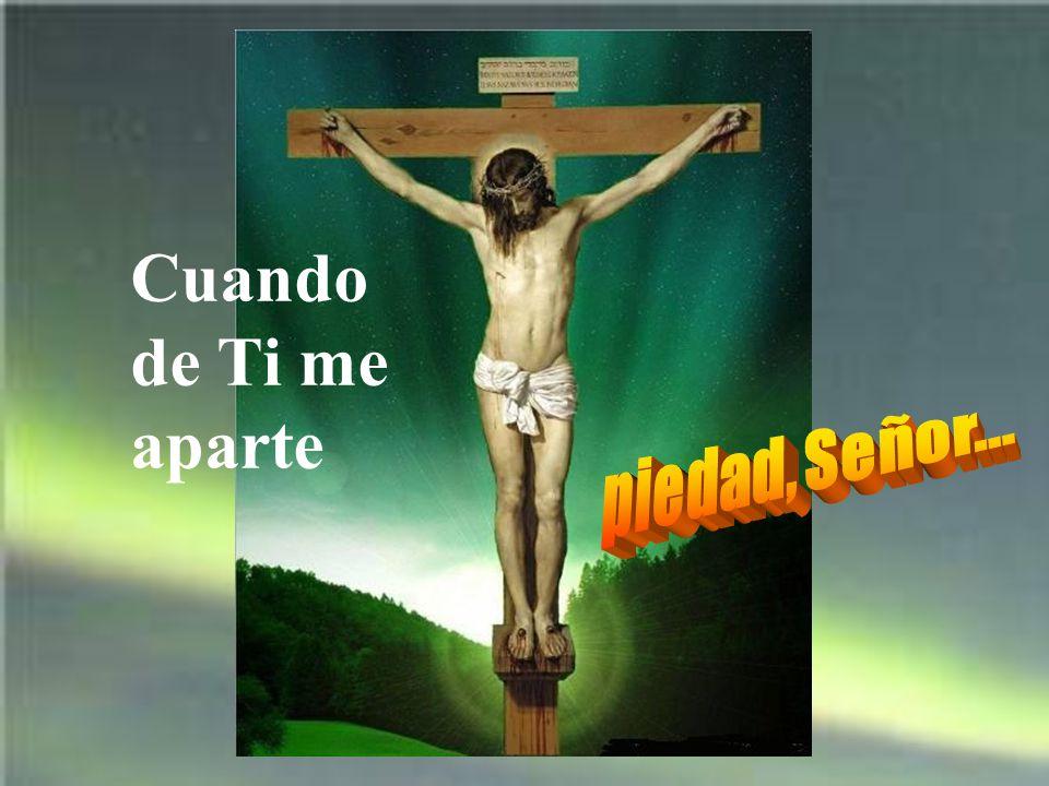 Cuando de Ti me aparte piedad, Señor...