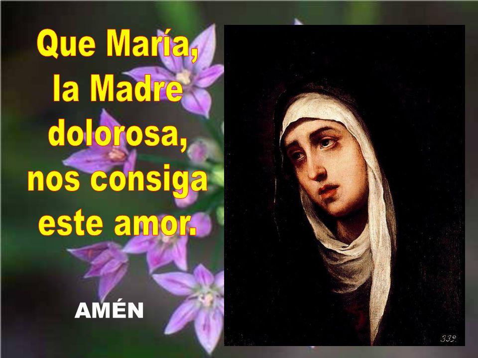 Que María, la Madre dolorosa, nos consiga este amor.