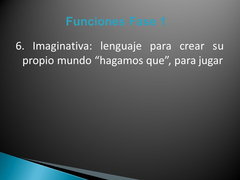 Funciones Fase 1 6. Imaginativa: lenguaje para crear su propio mundo hagamos que , para jugar