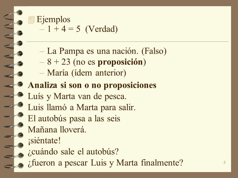 Ejemplos 1 + 4 = 5 (Verdad) La Pampa es una nación. (Falso) 8 + 23 (no es proposición) María (ídem anterior)