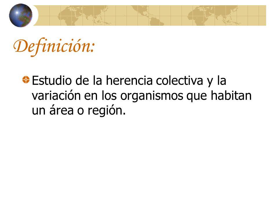 Definición: Estudio de la herencia colectiva y la variación en los organismos que habitan un área o región.