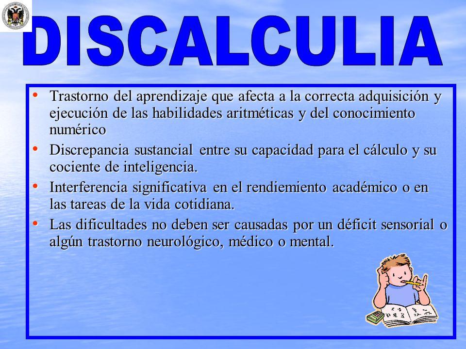 DISCALCULIA Trastorno del aprendizaje que afecta a la correcta adquisición y ejecución de las habilidades aritméticas y del conocimiento numérico.