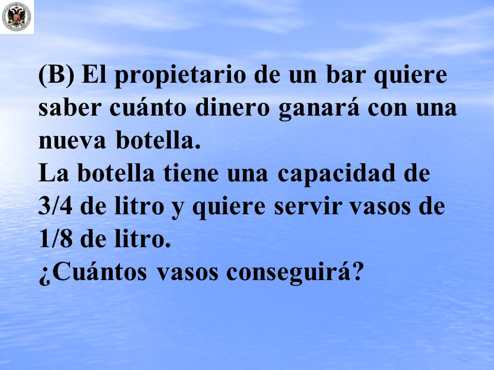 (B) El propietario de un bar quiere saber cuánto dinero ganará con una nueva botella.