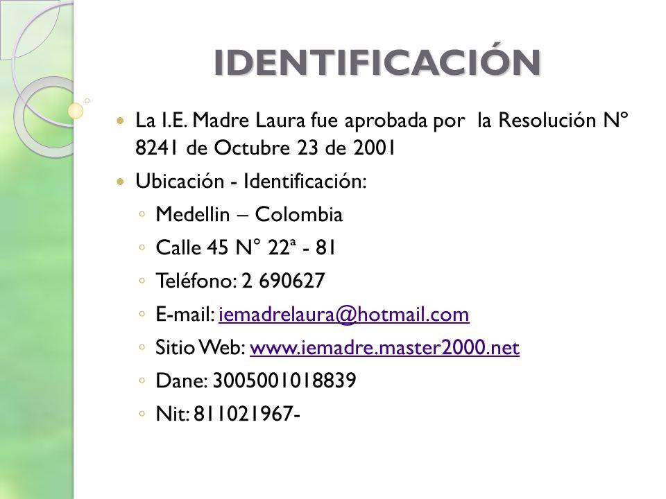 IDENTIFICACIÓN La I.E. Madre Laura fue aprobada por la Resolución Nº 8241 de Octubre 23 de 2001. Ubicación - Identificación: