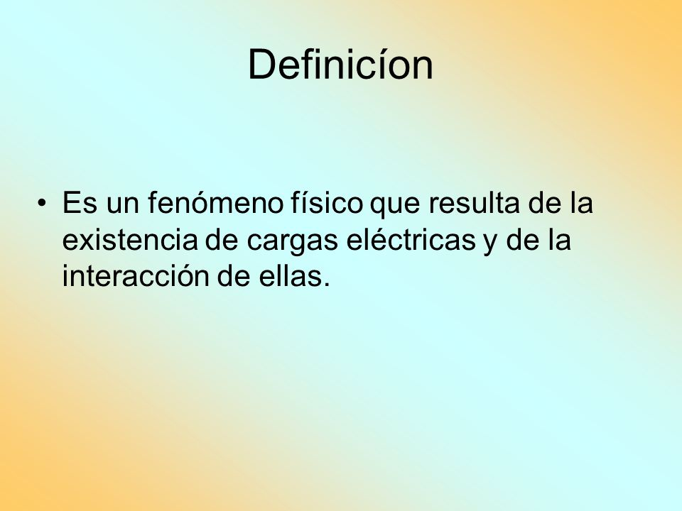 Definicíon Es un fenómeno físico que resulta de la existencia de cargas eléctricas y de la interacción de ellas.