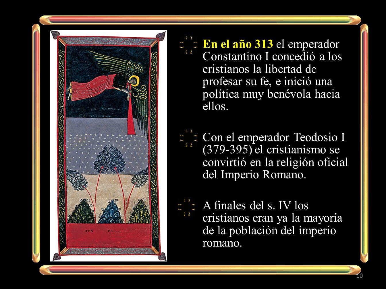 En el año 313 el emperador Constantino I concedió a los cristianos la libertad de profesar su fe, e inició una política muy benévola hacia ellos.