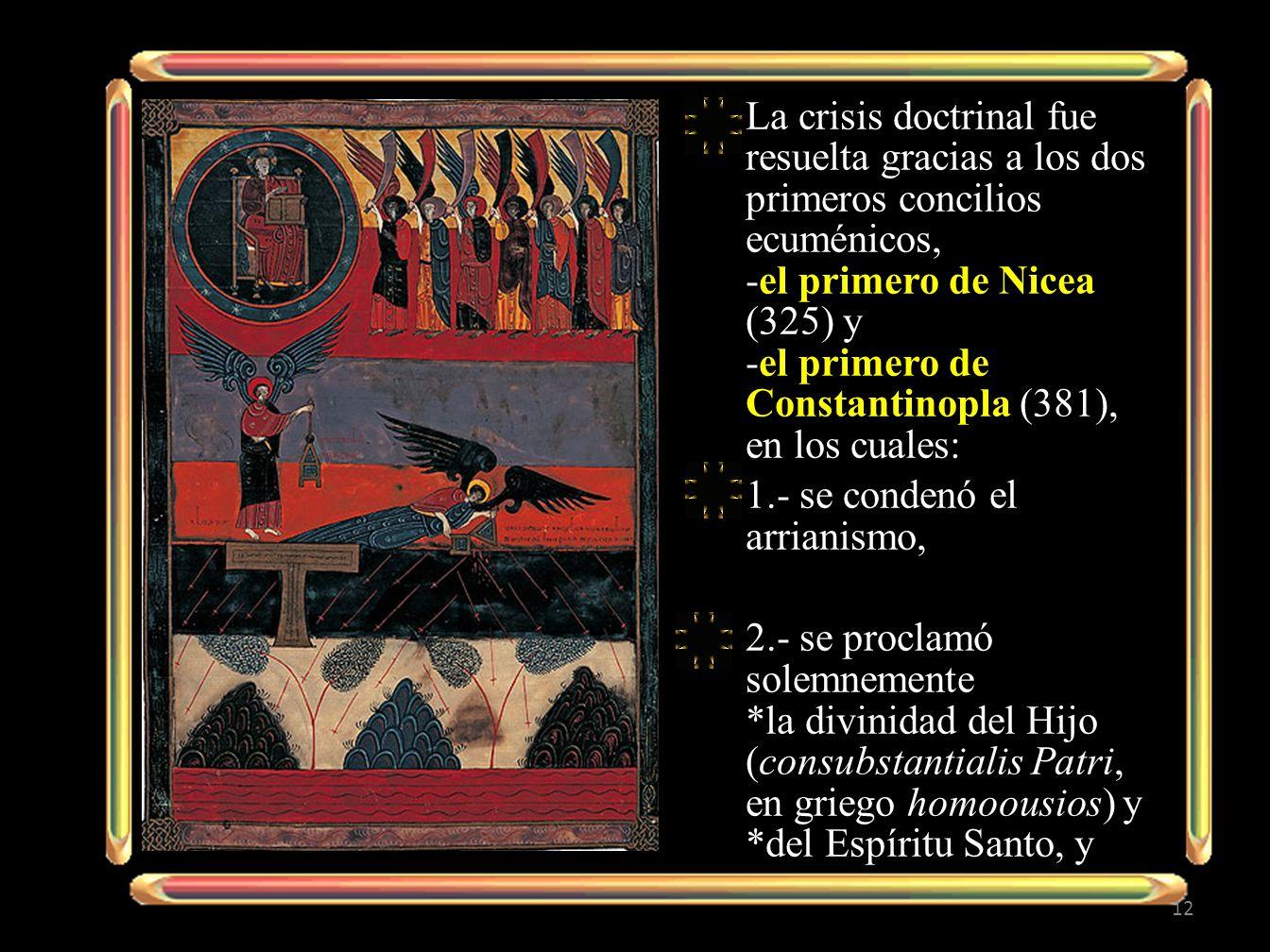 La crisis doctrinal fue resuelta gracias a los dos primeros concilios ecuménicos, -el primero de Nicea (325) y -el primero de Constantinopla (381), en los cuales: