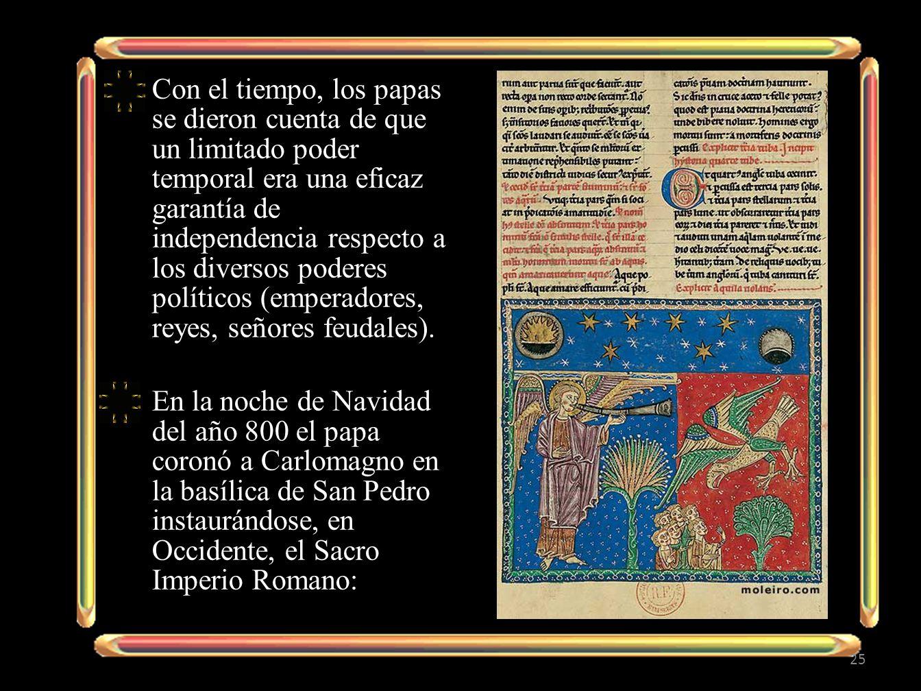 Con el tiempo, los papas se dieron cuenta de que un limitado poder temporal era una eficaz garantía de independencia respecto a los diversos poderes políticos (emperadores, reyes, señores feudales).