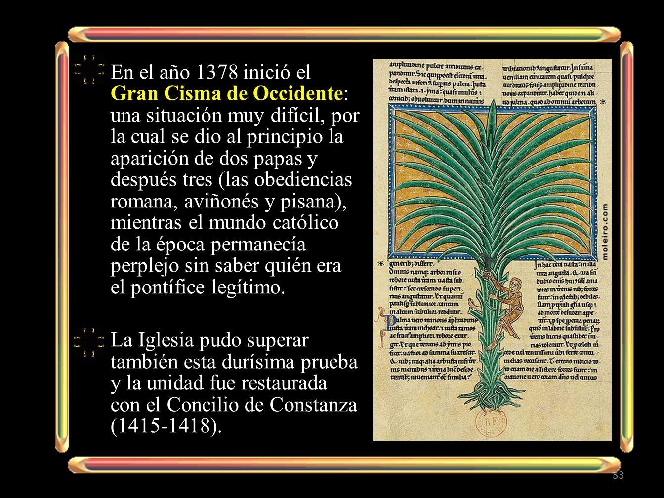 En el año 1378 inició el Gran Cisma de Occidente: una situación muy difícil, por la cual se dio al principio la aparición de dos papas y después tres (las obediencias romana, aviñonés y pisana), mientras el mundo católico de la época permanecía perplejo sin saber quién era el pontífice legítimo.