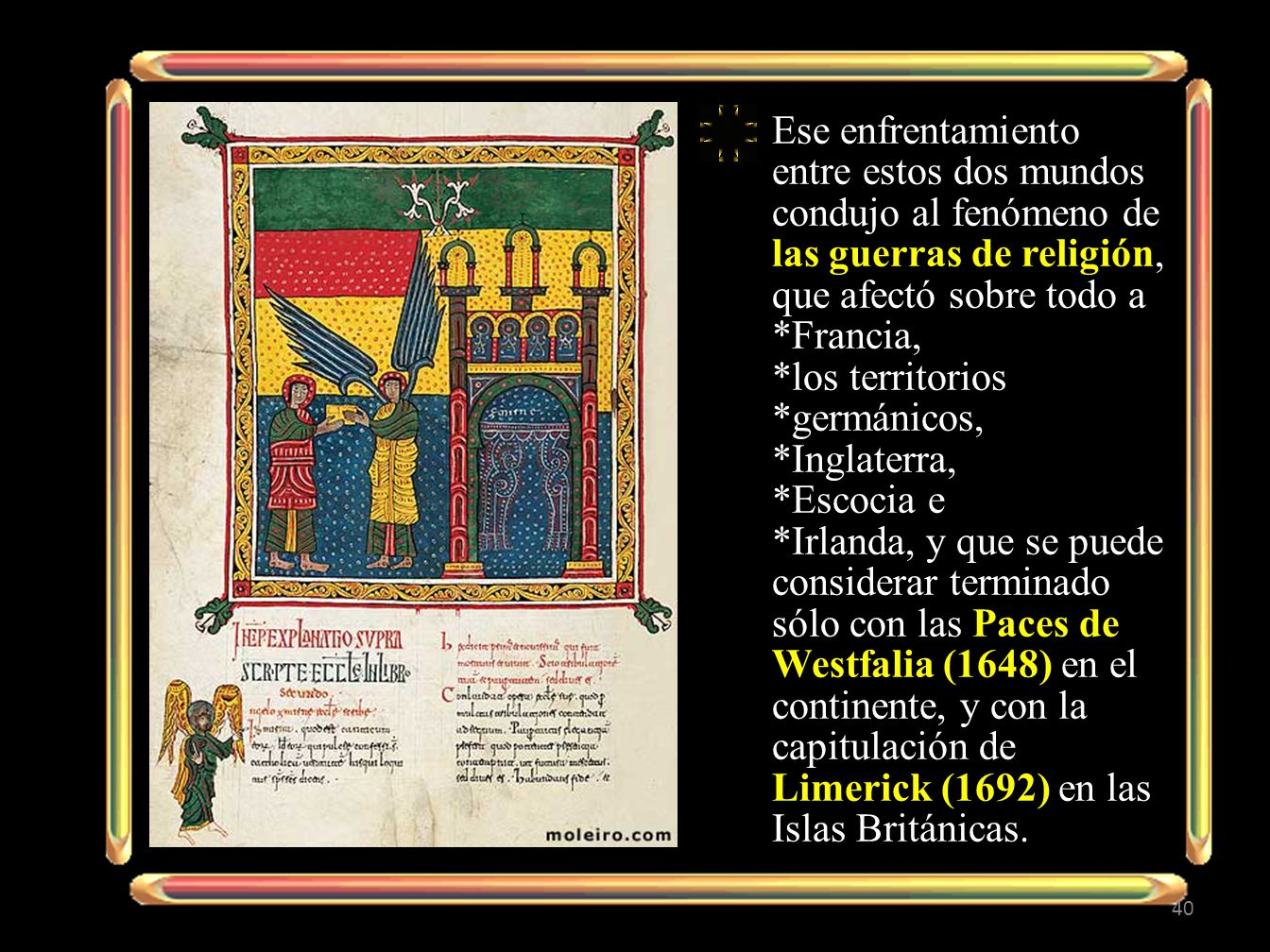Ese enfrentamiento entre estos dos mundos condujo al fenómeno de las guerras de religión, que afectó sobre todo a *Francia, *los territorios *germánicos, *Inglaterra, *Escocia e *Irlanda, y que se puede considerar terminado sólo con las Paces de Westfalia (1648) en el continente, y con la capitulación de Limerick (1692) en las Islas Británicas.