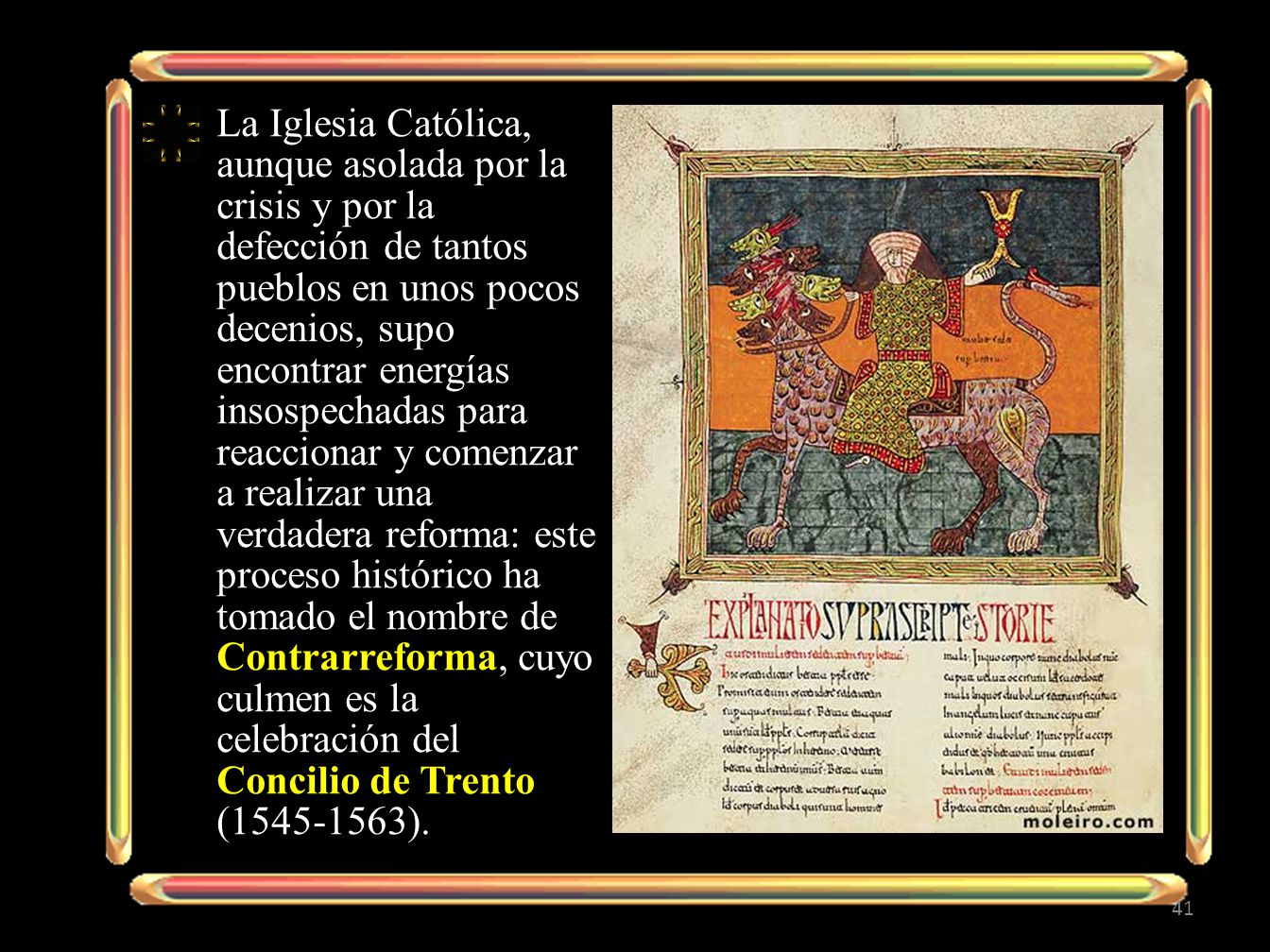 La Iglesia Católica, aunque asolada por la crisis y por la defección de tantos pueblos en unos pocos decenios, supo encontrar energías insospechadas para reaccionar y comenzar a realizar una verdadera reforma: este proceso histórico ha tomado el nombre de Contrarreforma, cuyo culmen es la celebración del Concilio de Trento (1545-1563).