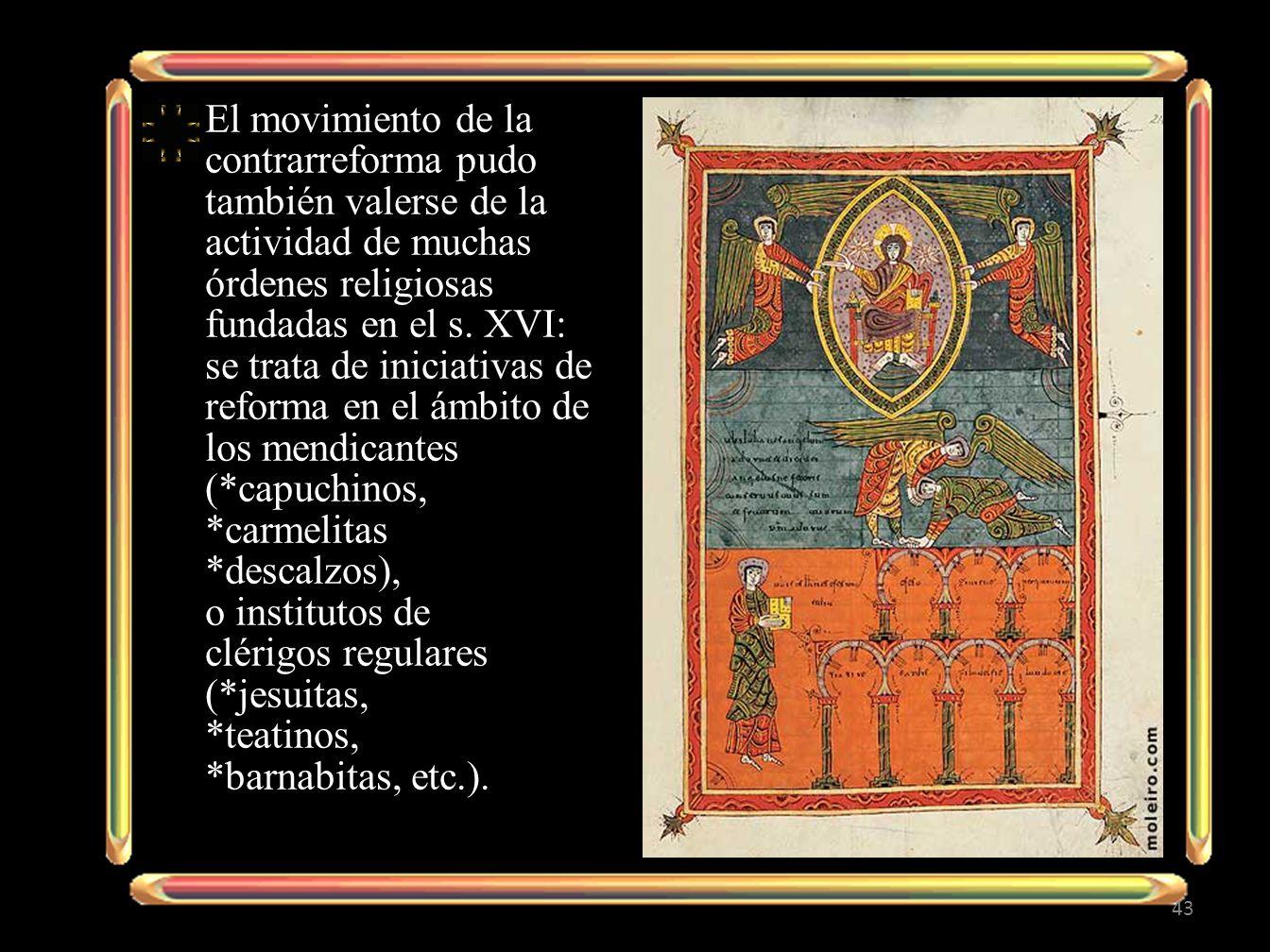 El movimiento de la contrarreforma pudo también valerse de la actividad de muchas órdenes religiosas fundadas en el s.