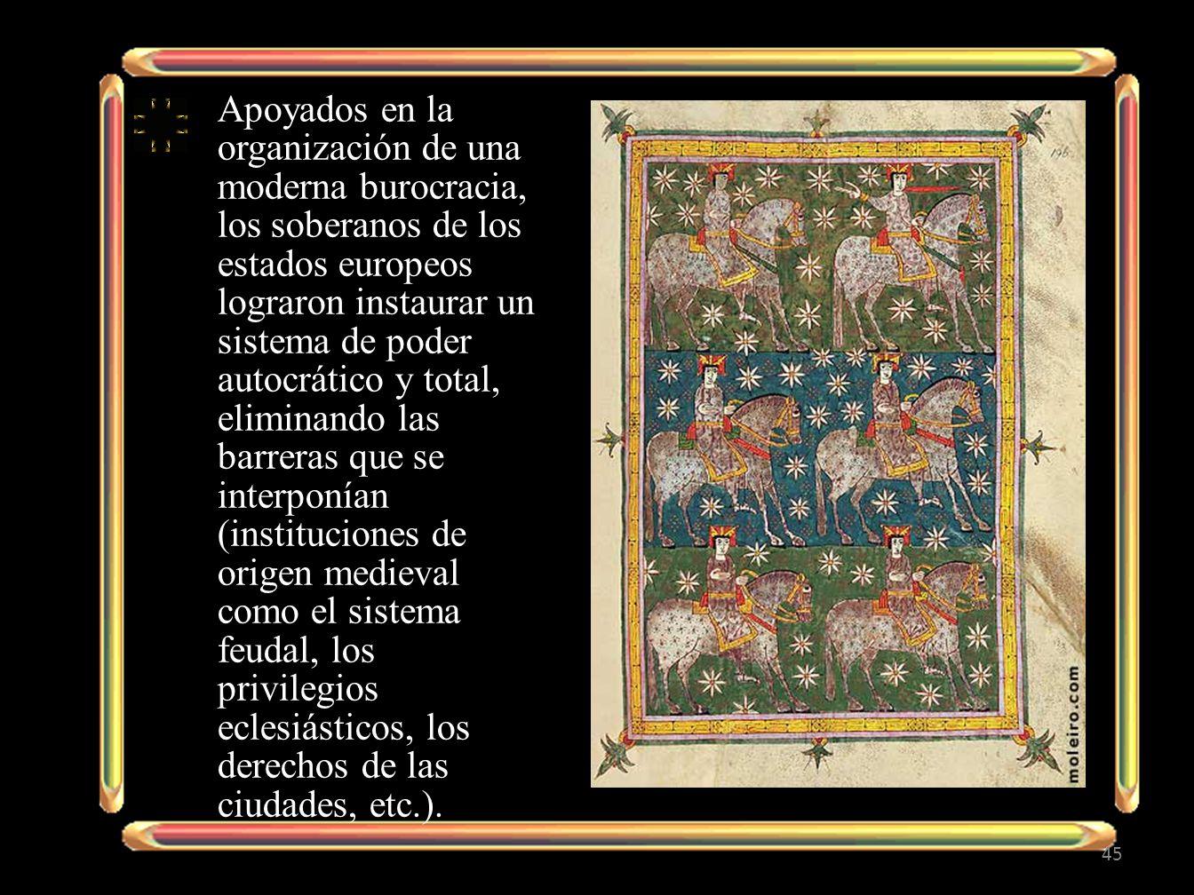 Apoyados en la organización de una moderna burocracia, los soberanos de los estados europeos lograron instaurar un sistema de poder autocrático y total, eliminando las barreras que se interponían (instituciones de origen medieval como el sistema feudal, los privilegios eclesiásticos, los derechos de las ciudades, etc.).