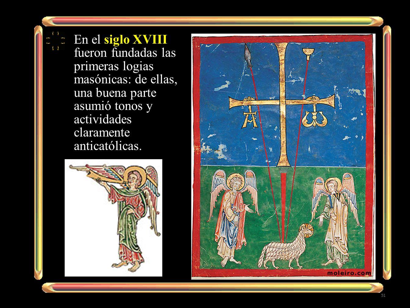 En el siglo XVIII fueron fundadas las primeras logias masónicas: de ellas, una buena parte asumió tonos y actividades claramente anticatólicas.