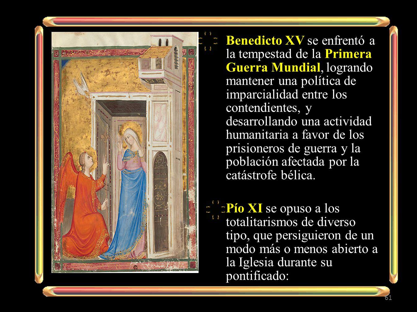 Benedicto XV se enfrentó a la tempestad de la Primera Guerra Mundial, logrando mantener una política de imparcialidad entre los contendientes, y desarrollando una actividad humanitaria a favor de los prisioneros de guerra y la población afectada por la catástrofe bélica.