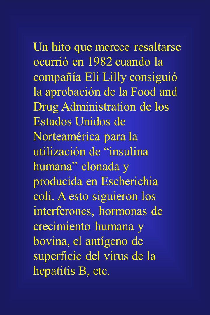 Un hito que merece resaltarse ocurrió en 1982 cuando la compañía Eli Lilly consiguió la aprobación de la Food and Drug Administration de los Estados Unidos de Norteamérica para la utilización de insulina humana clonada y producida en Escherichia coli.