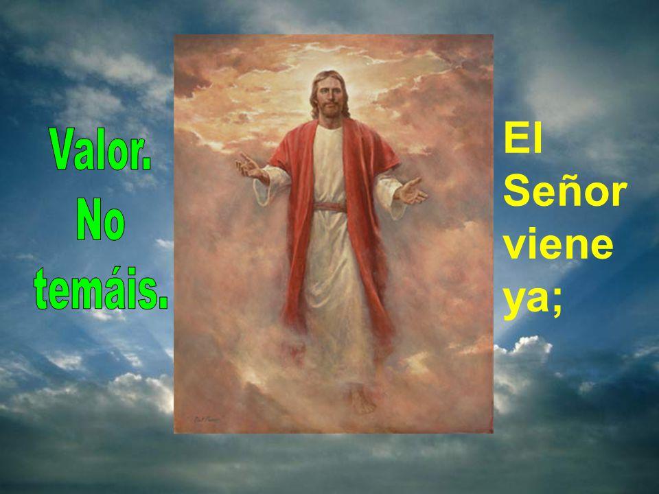 El Señor viene ya; Valor. No temáis.