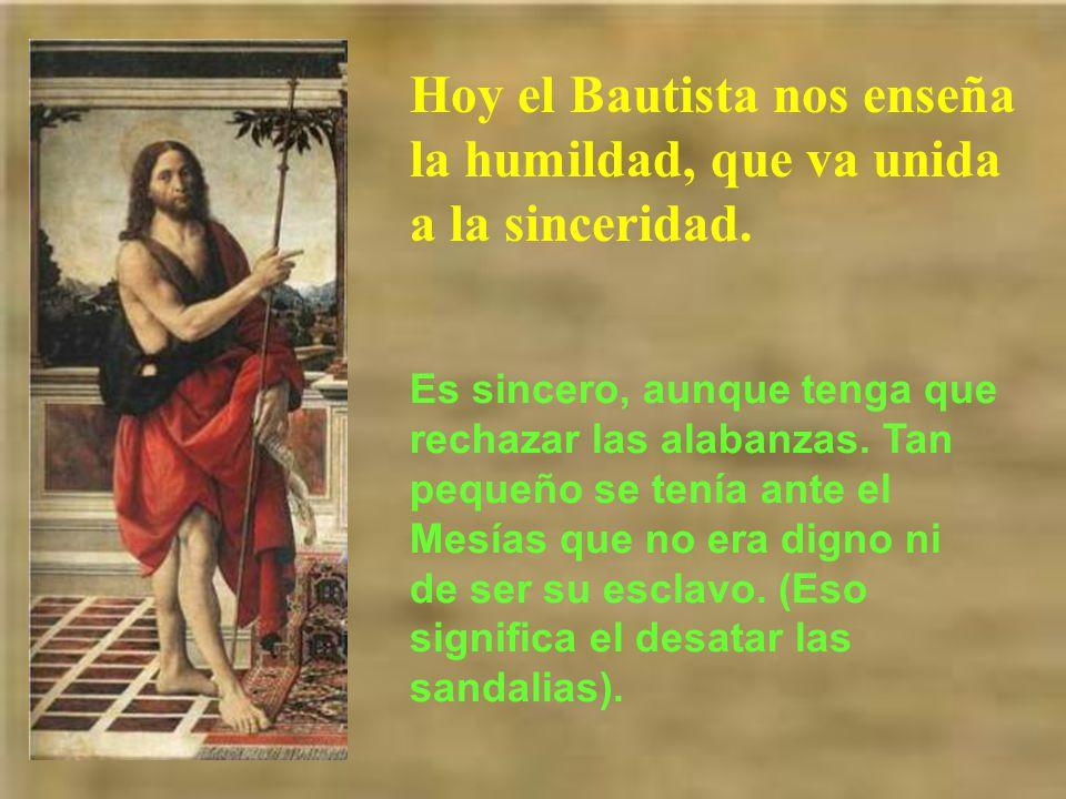 Hoy el Bautista nos enseña la humildad, que va unida a la sinceridad.