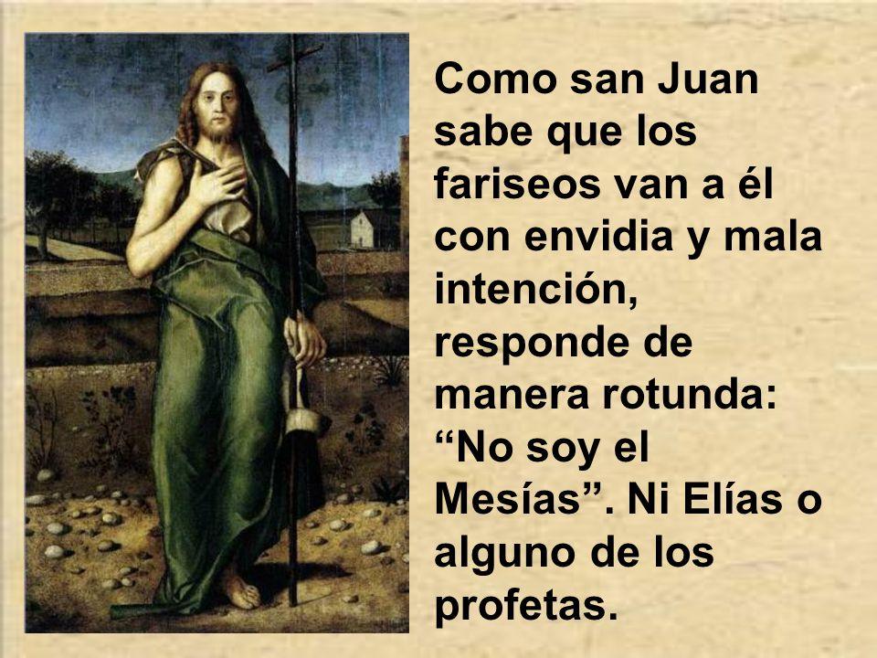 Como san Juan sabe que los fariseos van a él con envidia y mala intención, responde de manera rotunda: No soy el Mesías .