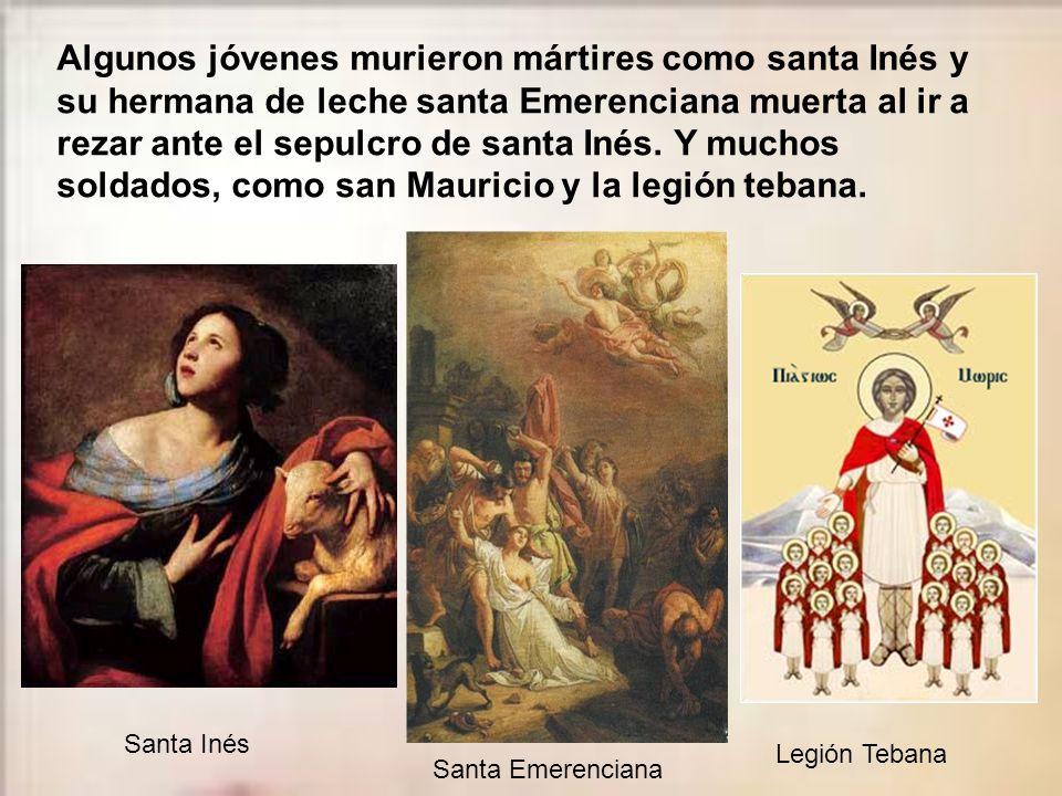 Algunos jóvenes murieron mártires como santa Inés y su hermana de leche santa Emerenciana muerta al ir a rezar ante el sepulcro de santa Inés. Y muchos soldados, como san Mauricio y la legión tebana.