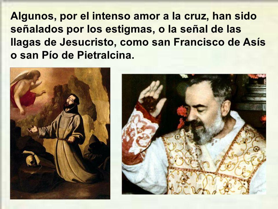 Algunos, por el intenso amor a la cruz, han sido señalados por los estigmas, o la señal de las llagas de Jesucristo, como san Francisco de Asís o san Pío de Pietralcina.