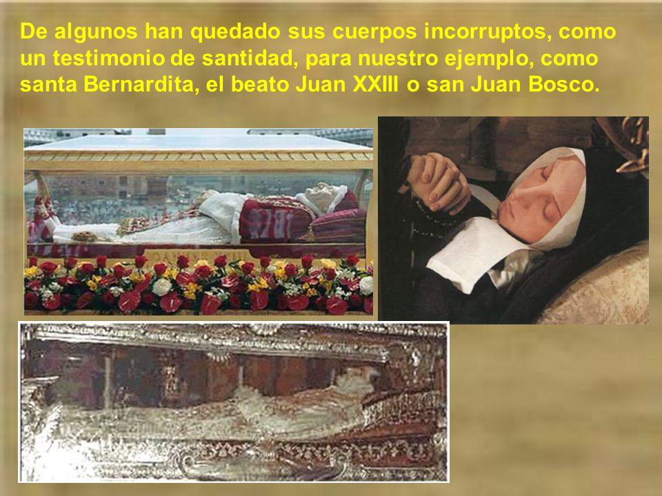 De algunos han quedado sus cuerpos incorruptos, como un testimonio de santidad, para nuestro ejemplo, como santa Bernardita, el beato Juan XXIII o san Juan Bosco.