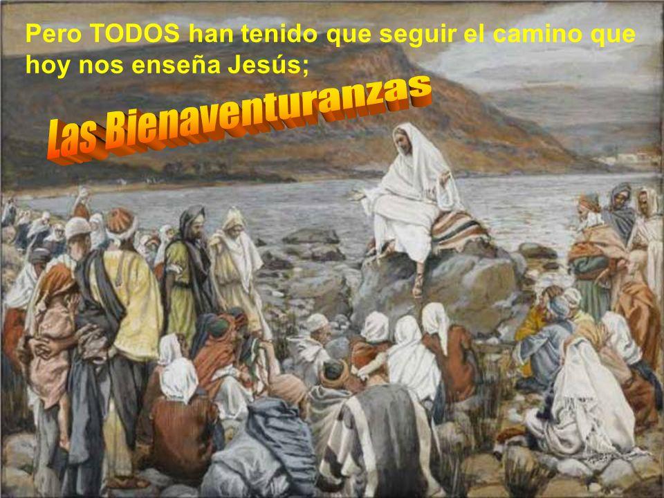 Pero TODOS han tenido que seguir el camino que hoy nos enseña Jesús;