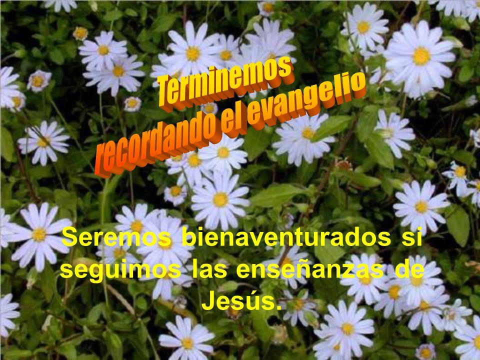 Seremos bienaventurados si seguimos las enseñanzas de Jesús.
