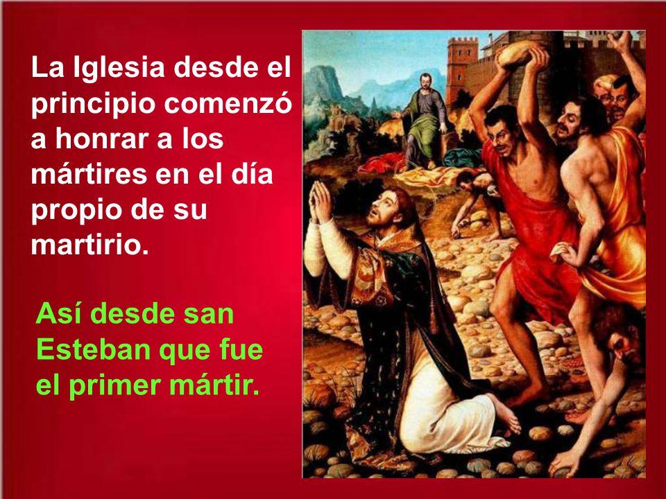 La Iglesia desde el principio comenzó a honrar a los mártires en el día propio de su martirio.