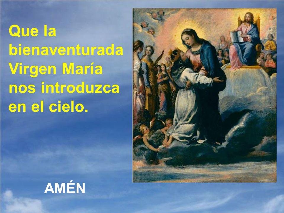 Que la bienaventurada Virgen María nos introduzca en el cielo.