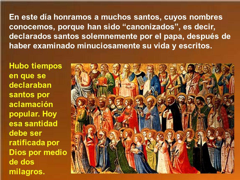 En este día honramos a muchos santos, cuyos nombres conocemos, porque han sido canonizados , es decir, declarados santos solemnemente por el papa, después de haber examinado minuciosamente su vida y escritos.