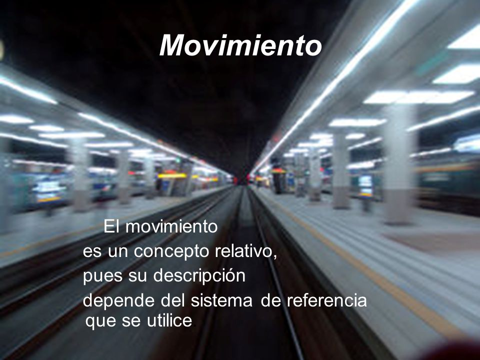 Movimiento El movimiento es un concepto relativo, pues su descripción
