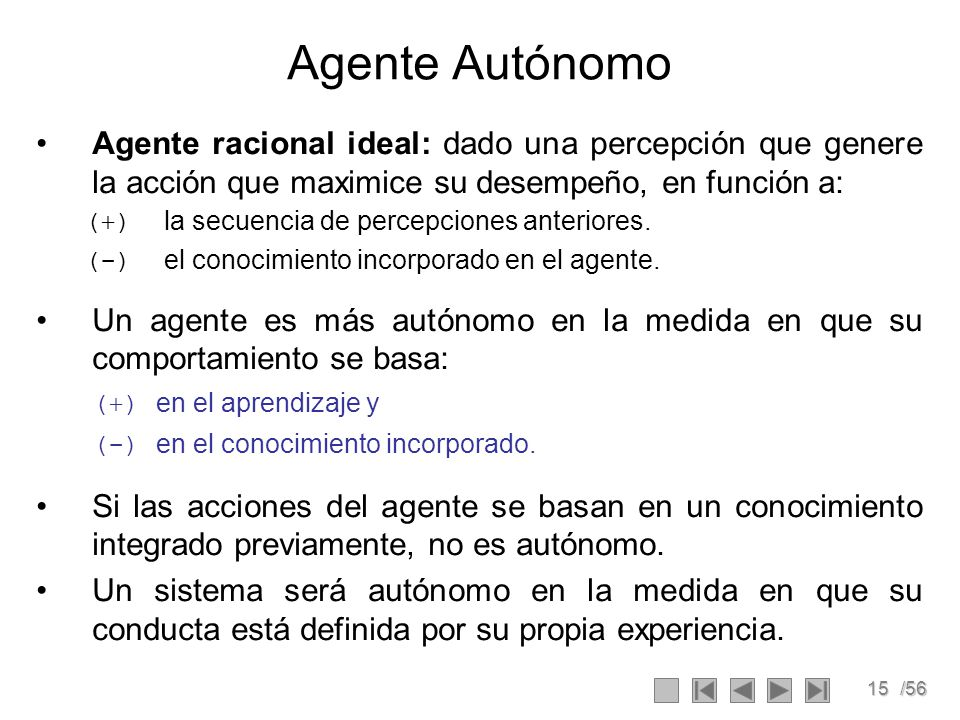 Agente Autónomo Agente racional ideal: dado una percepción que genere la acción que maximice su desempeño, en función a: