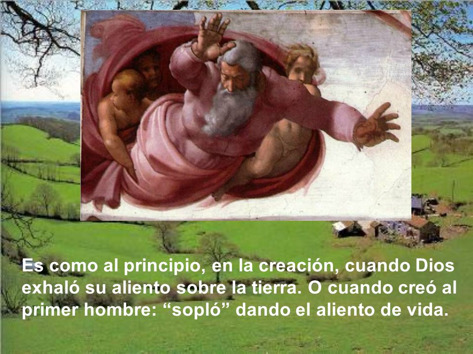 Es como al principio, en la creación, cuando Dios exhaló su aliento sobre la tierra.