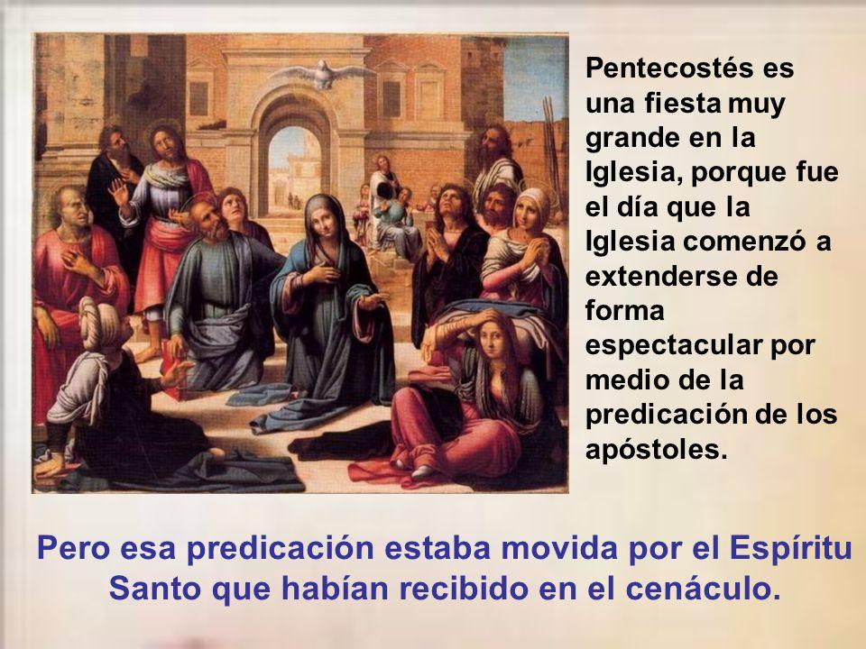 Pentecostés es una fiesta muy grande en la Iglesia, porque fue el día que la Iglesia comenzó a extenderse de forma espectacular por medio de la predicación de los apóstoles.