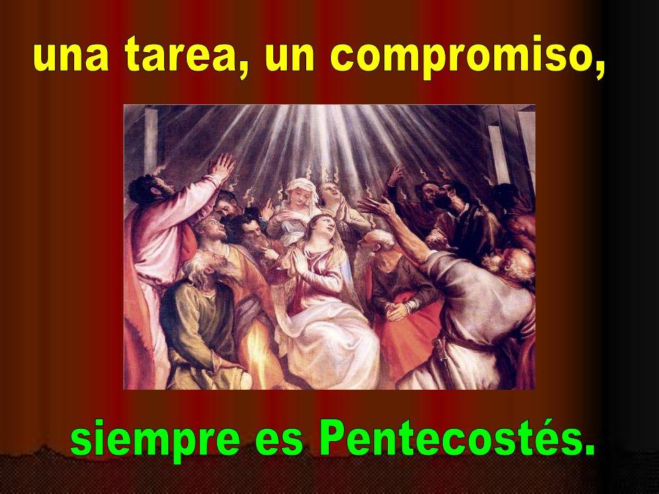 una tarea, un compromiso, siempre es Pentecostés.