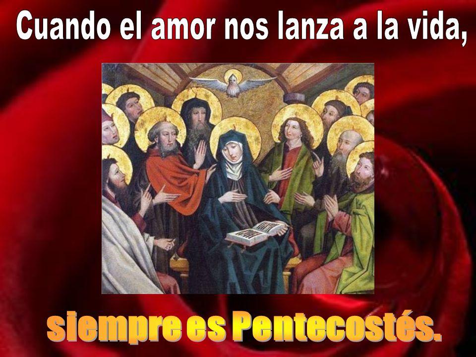 Cuando el amor nos lanza a la vida, siempre es Pentecostés.