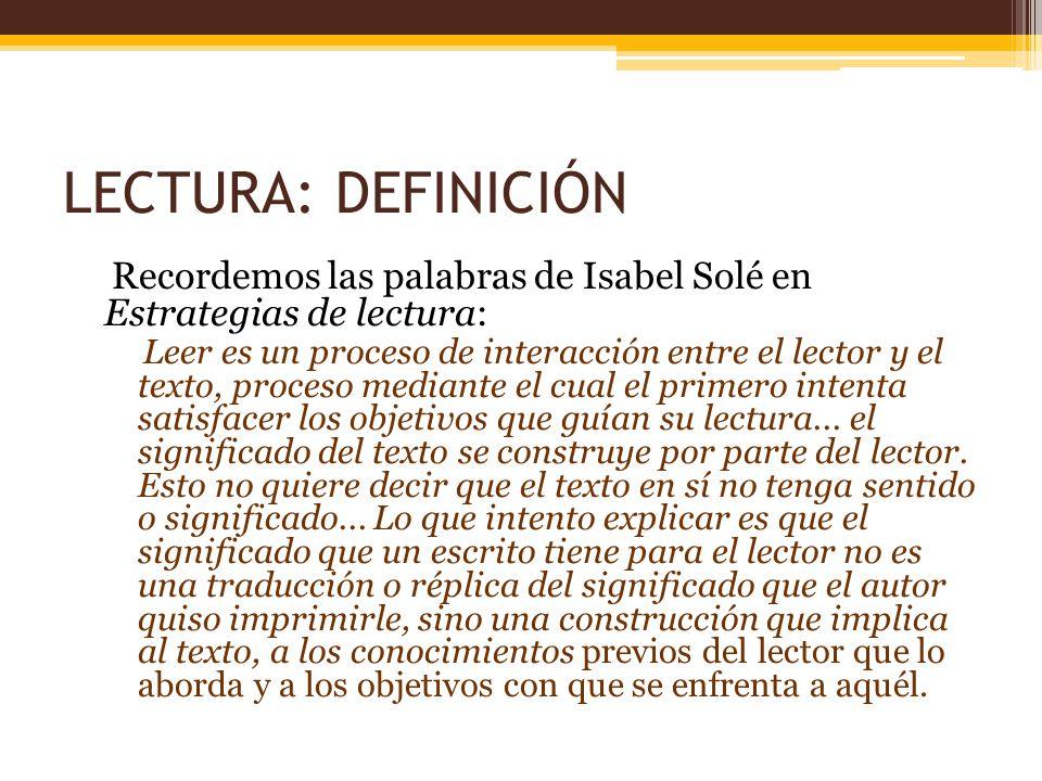 LECTURA: DEFINICIÓN Recordemos las palabras de Isabel Solé en Estrategias de lectura: