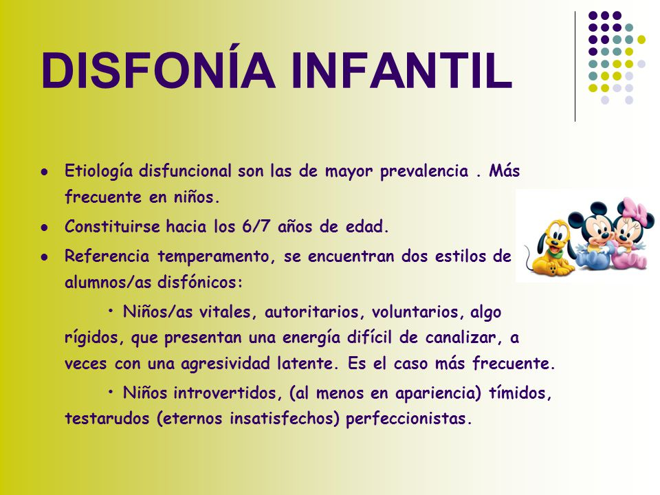 DISFONÍA INFANTIL Etiología disfuncional son las de mayor prevalencia . Más frecuente en niños. Constituirse hacia los 6/7 años de edad.