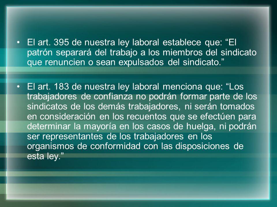 El art. 395 de nuestra ley laboral establece que: El patrón separará del trabajo a los miembros del sindicato que renuncien o sean expulsados del sindicato.