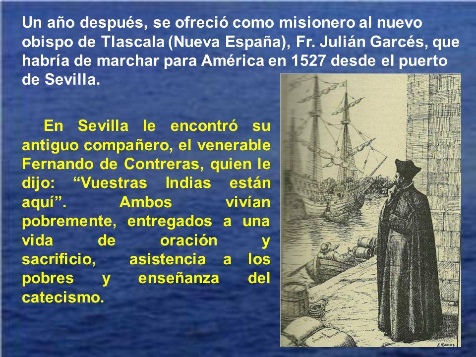 Un año después, se ofreció como misionero al nuevo obispo de Tlascala (Nueva España), Fr. Julián Garcés, que habría de marchar para América en 1527 desde el puerto de Sevilla.