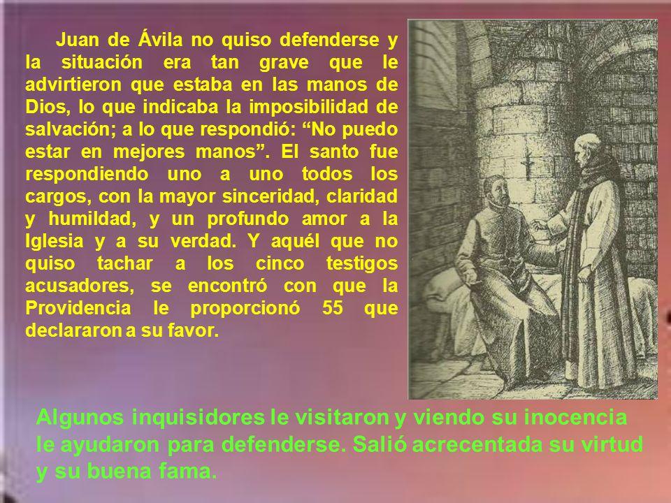 Juan de Ávila no quiso defenderse y la situación era tan grave que le advirtieron que estaba en las manos de Dios, lo que indicaba la imposibilidad de salvación; a lo que respondió: No puedo estar en mejores manos . El santo fue respondiendo uno a uno todos los cargos, con la mayor sinceridad, claridad y humildad, y un profundo amor a la Iglesia y a su verdad. Y aquél que no quiso tachar a los cinco testigos acusadores, se encontró con que la Providencia le proporcionó 55 que declararon a su favor.
