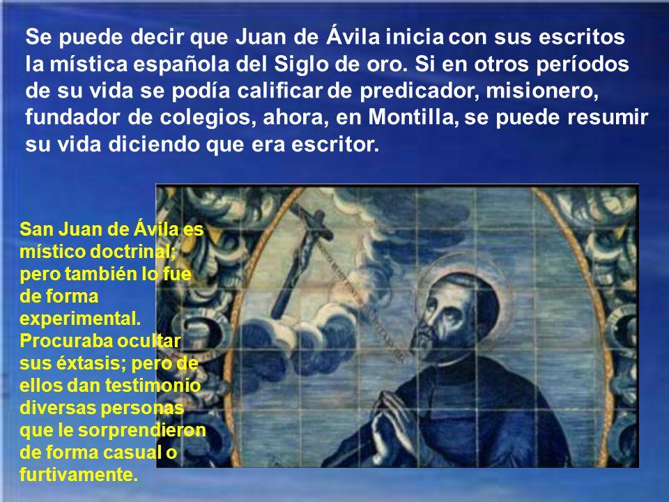 Se puede decir que Juan de Ávila inicia con sus escritos la mística española del Siglo de oro. Si en otros períodos de su vida se podía calificar de predicador, misionero, fundador de colegios, ahora, en Montilla, se puede resumir su vida diciendo que era escritor.